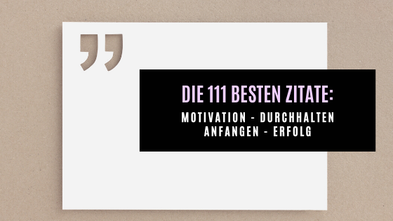 Die 111 besten Zitate für Motivation, Durchhalten, Anfangen, Erfolg und nicht Aufgeben